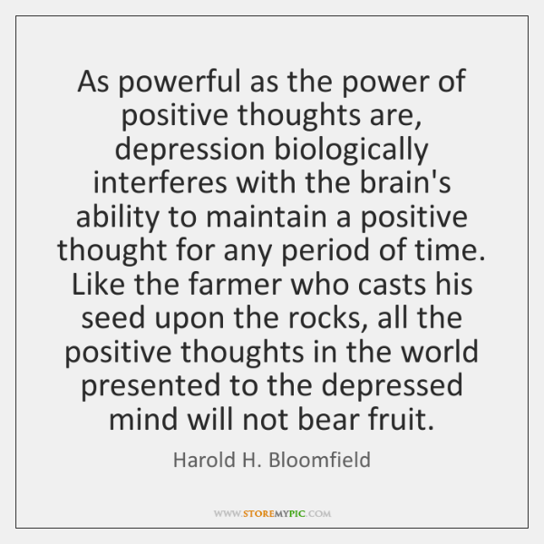 As powerful as the power of positive thoughts are, depression biologically interferes ...