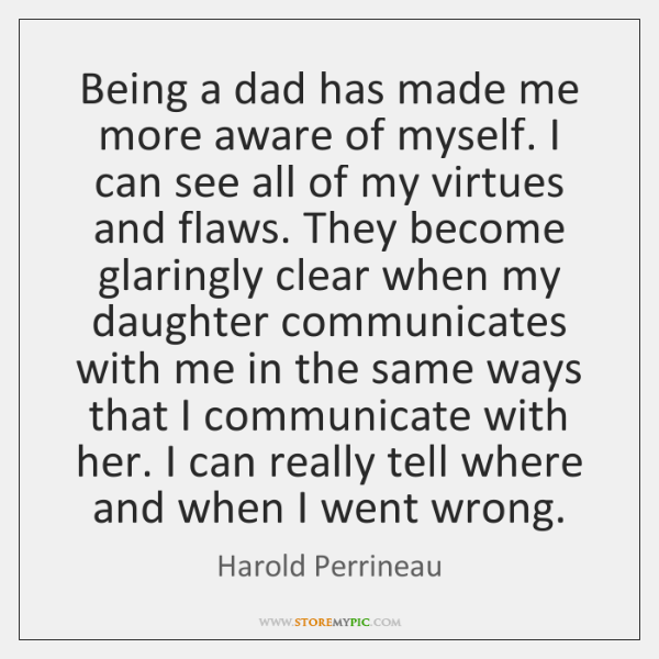 Being a dad has made me more aware of myself. I can ...