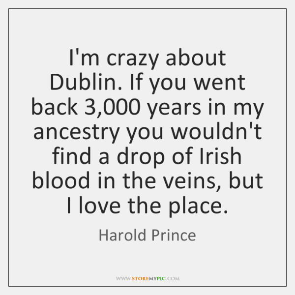 I'm crazy about Dublin. If you went back 3,000 years in my ancestry ...