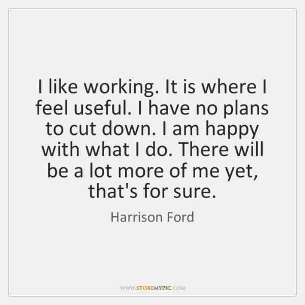 I like working. It is where I feel useful. I have no ...