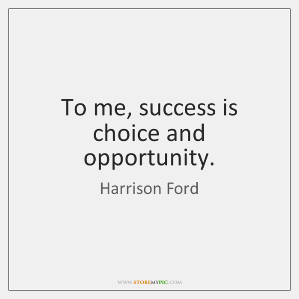 To me, success is choice and opportunity.