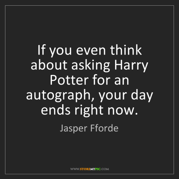 Jasper Fforde: If you even think about asking Harry Potter for an autograph,...