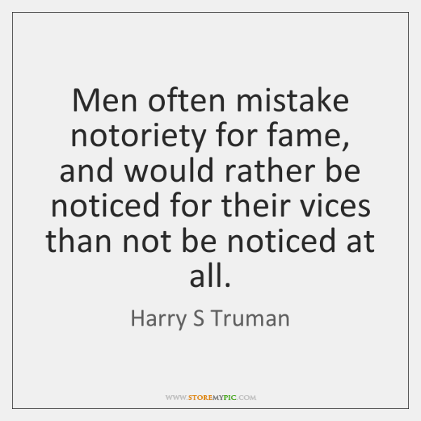 Men often mistake notoriety for fame, and would rather be noticed for ...