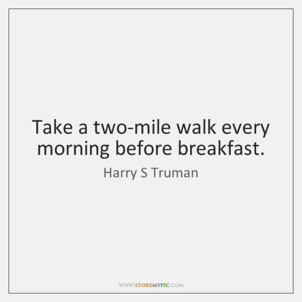 Take a two-mile walk every morning before breakfast.