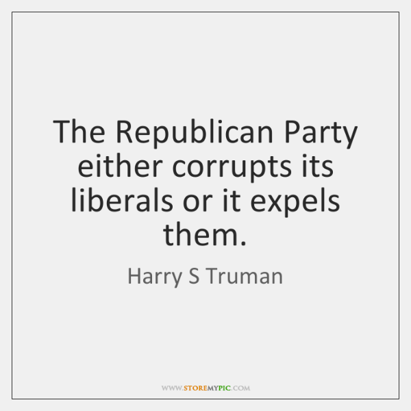 The Republican Party either corrupts its liberals or it expels them.