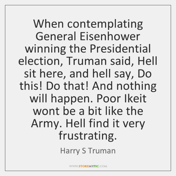 When contemplating General Eisenhower winning the Presidential election, Truman said, Hell sit ...