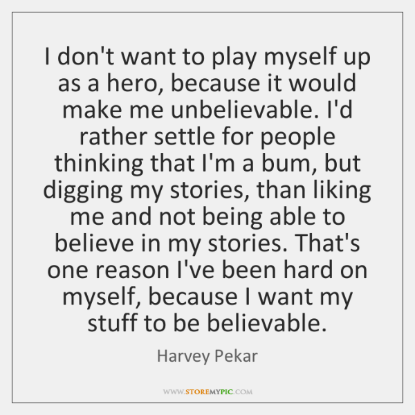 I don't want to play myself up as a hero, because it ...