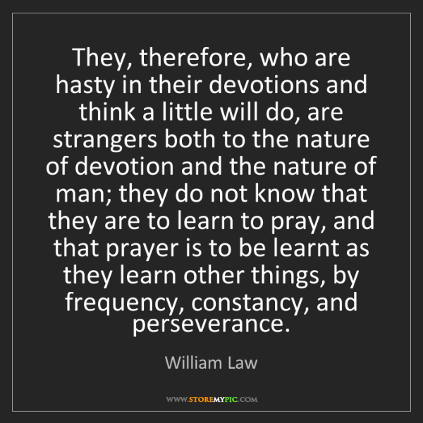 William Law: They, therefore, who are hasty in their devotions and...