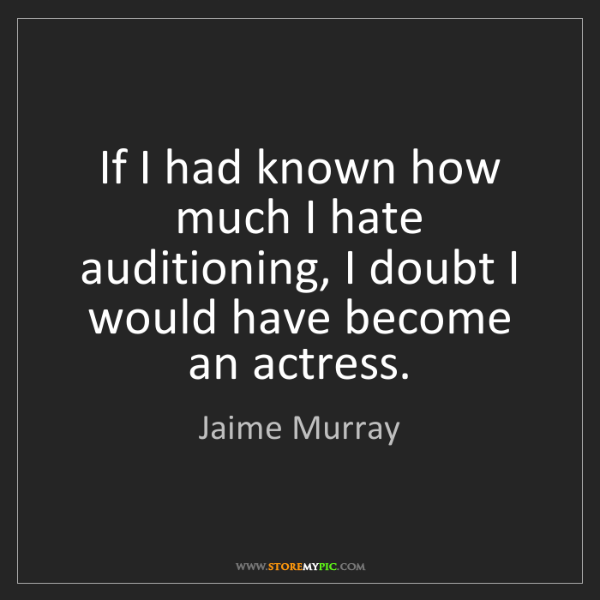 Jaime Murray: If I had known how much I hate auditioning, I doubt I...