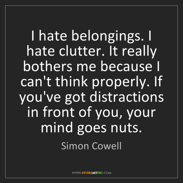Simon Cowell: I hate belongings. I hate clutter. It really bothers...