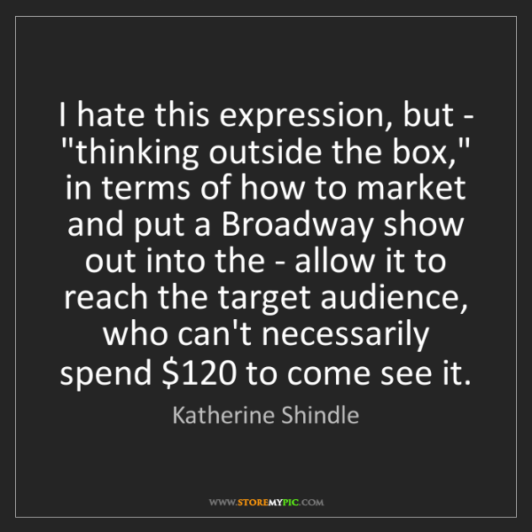 """Katherine Shindle: I hate this expression, but - """"thinking outside the box,""""..."""