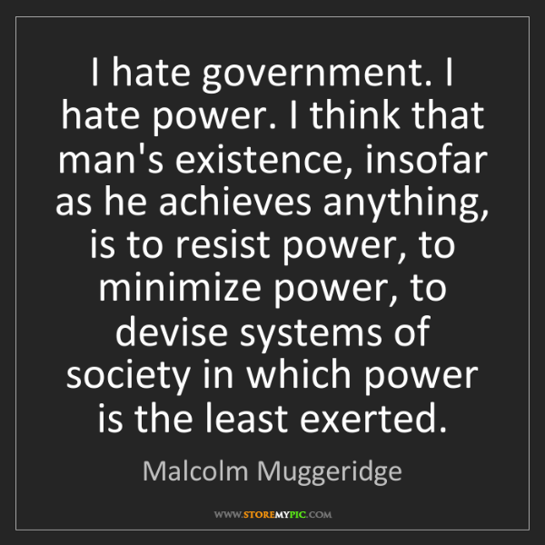 Malcolm Muggeridge: I hate government. I hate power. I think that man's existence,...