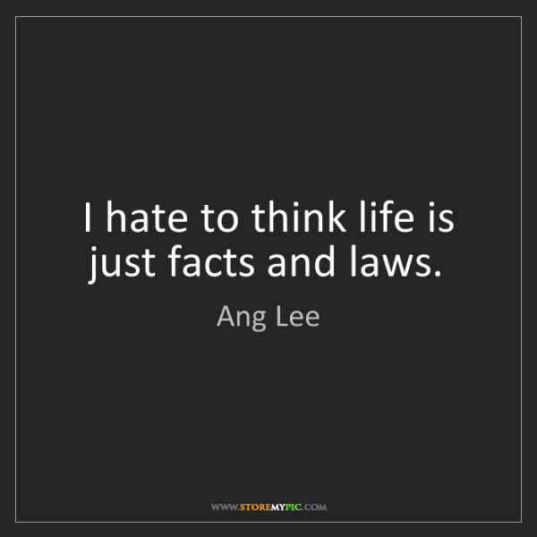 Ang Lee: I hate to think life is just facts and laws.