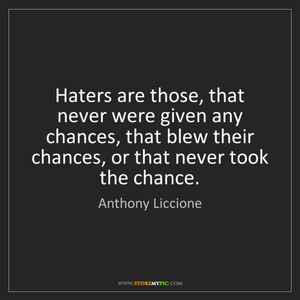 Anthony Liccione: Haters are those, that never were given any chances,...
