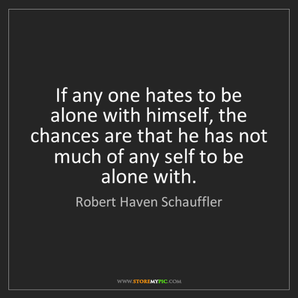 Robert Haven Schauffler: If any one hates to be alone with himself, the chances...