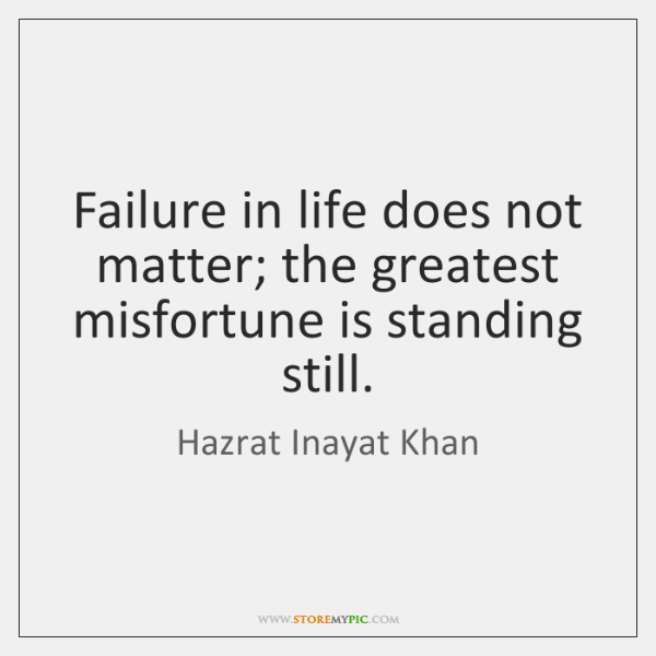 Failure in life does not matter; the greatest misfortune is standing still.