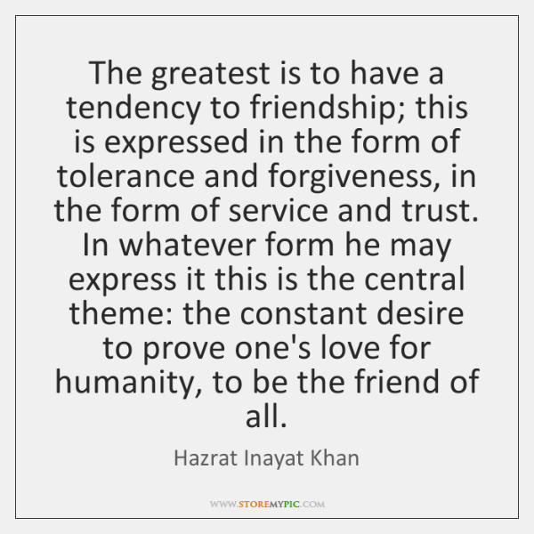 The greatest is to have a tendency to friendship; this is expressed ...