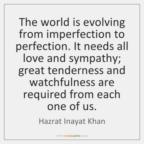 The world is evolving from imperfection to perfection. It needs all love ...
