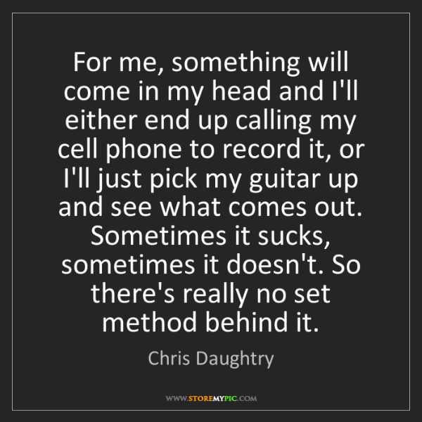 Chris Daughtry: For me, something will come in my head and I'll either...