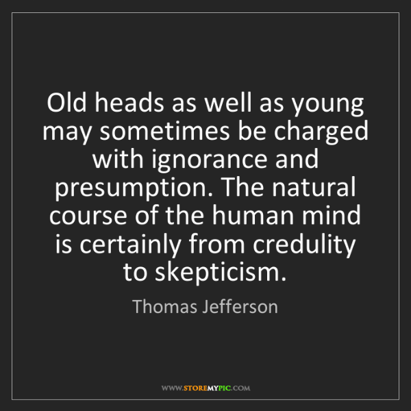 Thomas Jefferson: Old heads as well as young may sometimes be charged with...