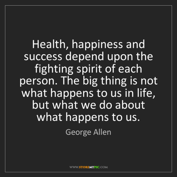 George Allen: Health, happiness and success depend upon the fighting...