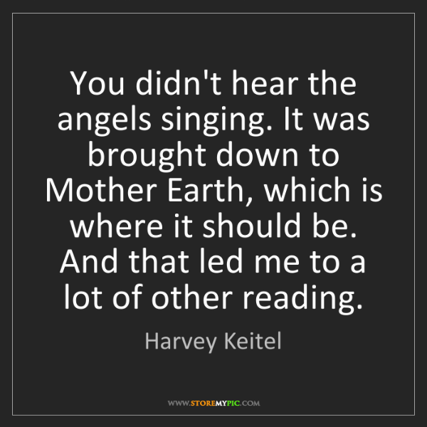 Harvey Keitel: You didn't hear the angels singing. It was brought down...