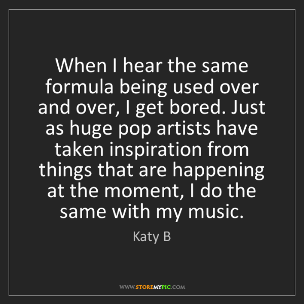 Katy B: When I hear the same formula being used over and over,...