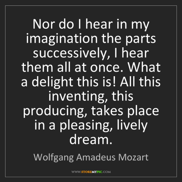 Wolfgang Amadeus Mozart: Nor do I hear in my imagination the parts successively,...