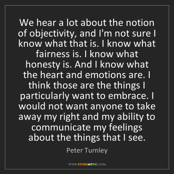 Peter Turnley: We hear a lot about the notion of objectivity, and I'm...