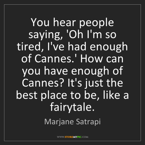 Marjane Satrapi: You hear people saying, 'Oh I'm so tired, I've had enough...
