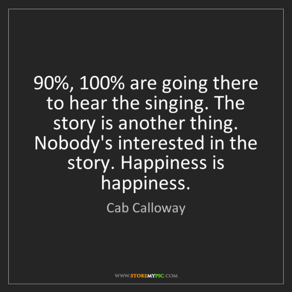Cab Calloway: 90%, 100% are going there to hear the singing. The story...