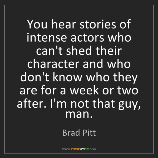 Brad Pitt: You hear stories of intense actors who can't shed their...