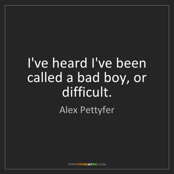 Alex Pettyfer: I've heard I've been called a bad boy, or difficult.