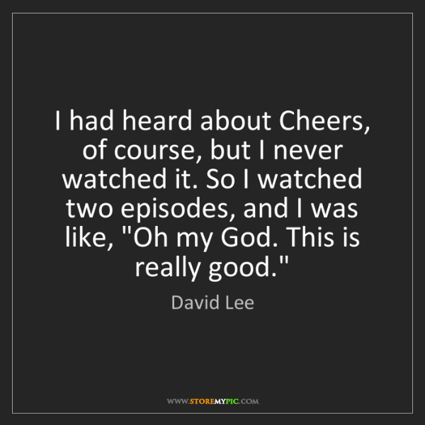 David Lee: I had heard about Cheers, of course, but I never watched...