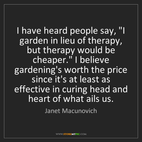 """Janet Macunovich: I have heard people say, """"I garden in lieu of therapy,..."""