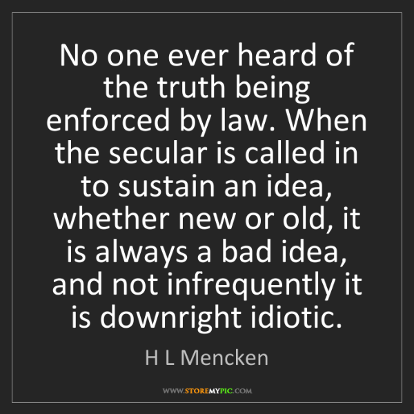 H L Mencken: No one ever heard of the truth being enforced by law....