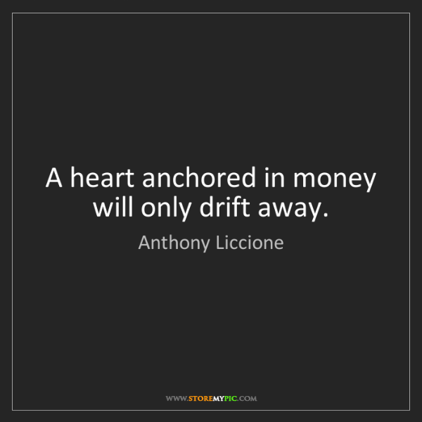 Anthony Liccione: A heart anchored in money will only drift away.