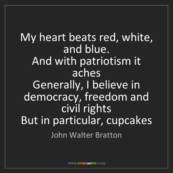 John Walter Bratton: My heart beats red, white, and blue.  And with patriotism...