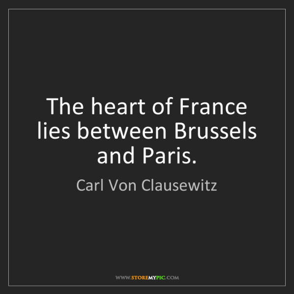 Carl Von Clausewitz: The heart of France lies between Brussels and Paris.