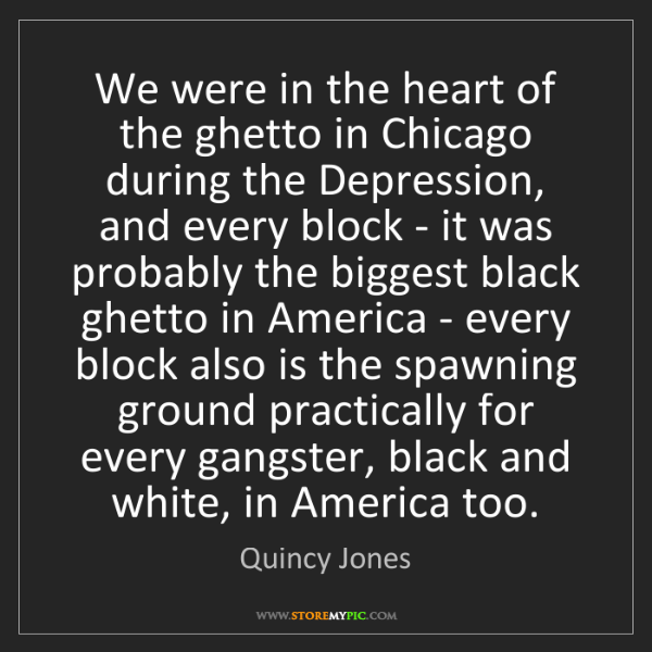 Quincy Jones: We were in the heart of the ghetto in Chicago during...