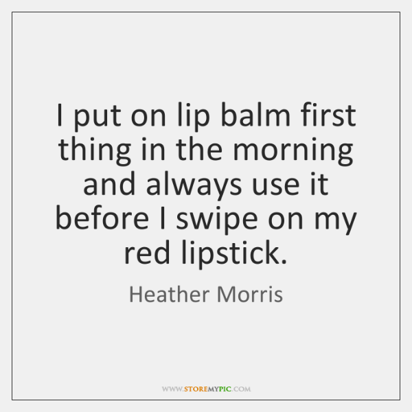 I put on lip balm first thing in the morning and always ...
