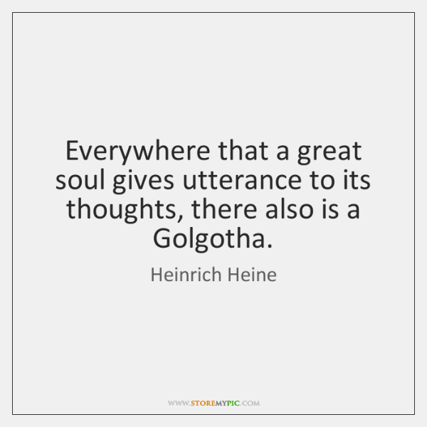 Everywhere that a great soul gives utterance to its thoughts, there also ...