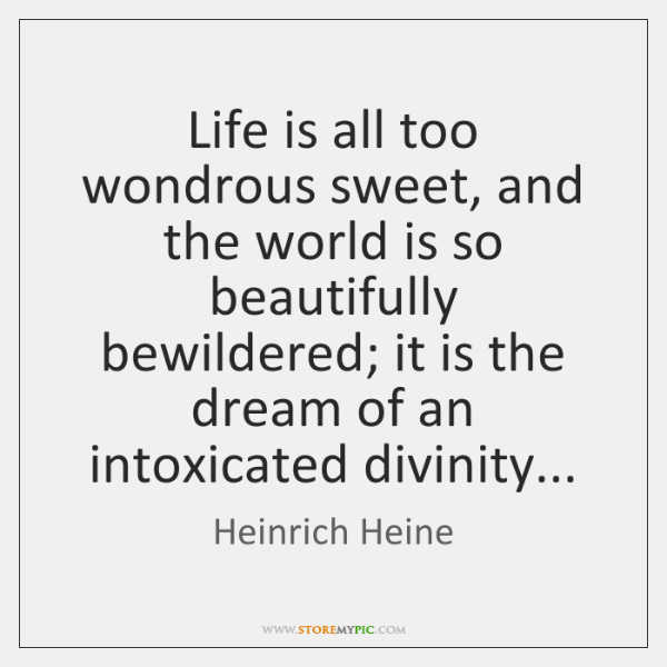 Life is all too wondrous sweet, and the world is so beautifully ...