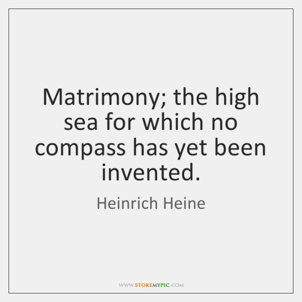 Matrimony; the high sea for which no compass has yet been invented.