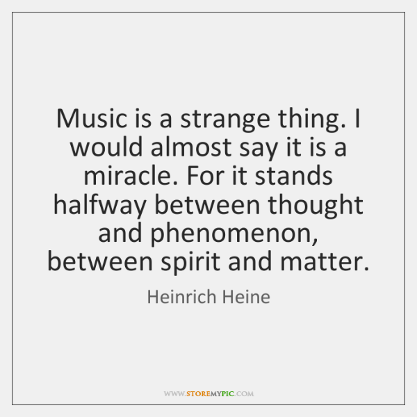 Music is a strange thing. I would almost say it is a ...