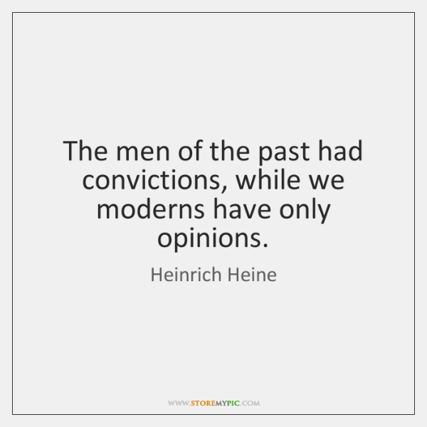 The men of the past had convictions, while we moderns have only ...
