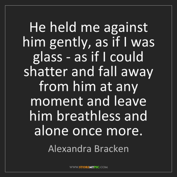 Alexandra Bracken: He held me against him gently, as if I was glass - as...