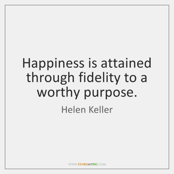 Happiness is attained through fidelity to a worthy purpose.