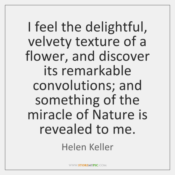 I feel the delightful, velvety texture of a flower, and discover its ...