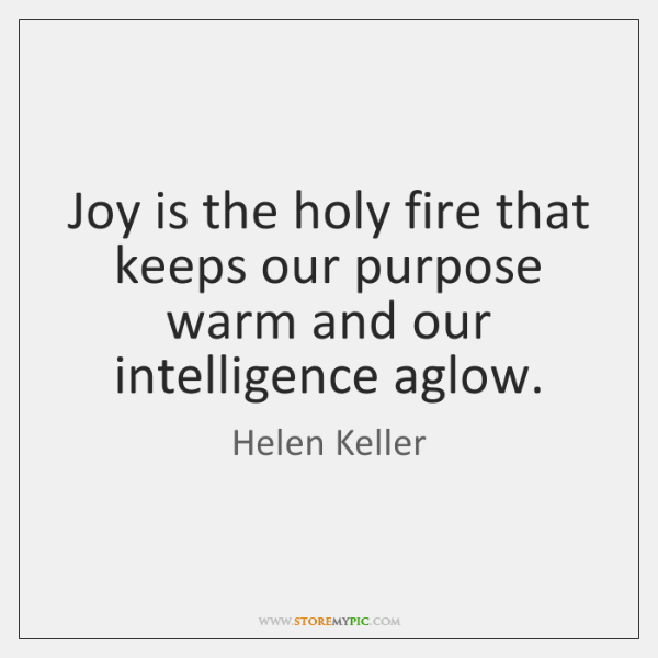 Joy is the holy fire that keeps our purpose warm and our ...
